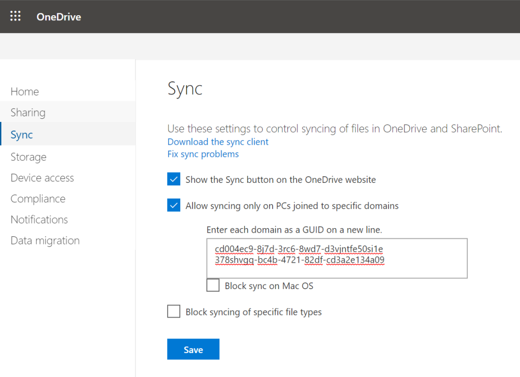OneDrive Home Sharing Sync Storage Device access Compliance Notifications Data migration Sync Use these settings to control syncing of files in OneDrive and SharePoint. Download the sync client Fix sync problems Show the Sync button on the OneDrive website Allow syncing only on PCs joined to specific domains Enter each domain as a GUID on a new line. cd004ec9-8i7d-3rc6-8wd7-d3vintfe50si1e -B2df-cd3a2e 134a09 Block sync on Mac OS Block syncing of specific file types