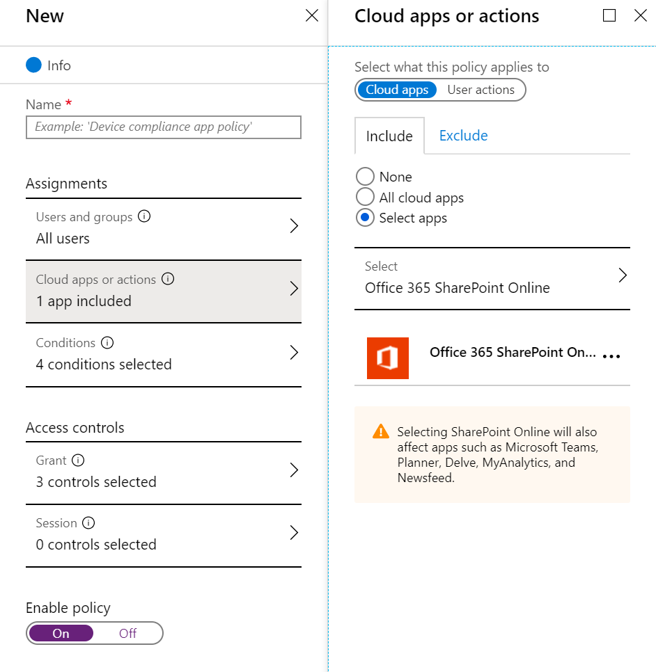 New  e Info  Name  Assignments  Users and groups C)  All users  Cloud apps or actions O  1 app included  Conditions  4 conditions selected  Access controls  Grant O  3 controls selected  Session i  O controls selected  Enable policy  X  Cloud apps or actions  Select what this policy applies to  x  Cloud apps  Include  O None  Exclude  >  O All cloud apps  @ Select apps  Select  Office 365 SharePoint Online  Office 365 SharePoint On... .  Selecting SharePoint Online will also  affect apps such as Microsoft Teams,  Planner, Delve, MyAnalytics, and  Newsfeed _